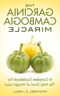 The Garcinia Cambogia Miracle: A Complete Guidebook For The